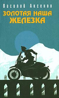 Аксенов Василий - Золотая наша железка