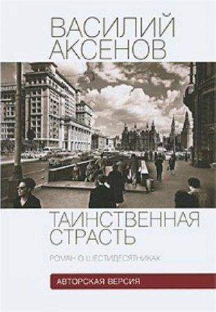 Аксенов Василий - Таинственная страсть. Роман о шестидесятниках. Книга 1-2