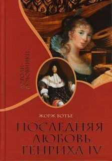 Вотье Жорж - Последняя любовь Генриха IV