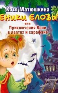 Матюшкина Екатерина - Веники еловые или приключения Вани в лаптях и сарафане
