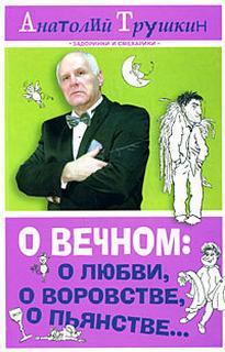 Трушкин Анатолий - О вечном: о любви, о воровстве, о пьянстве…