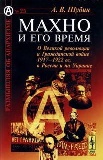Шубин Александр - Махно и его время. О Великой Революции и Гражданской войн ...