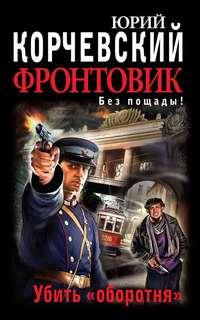 Корчевский Юрий - Фронтовик 01. Убить оборотня