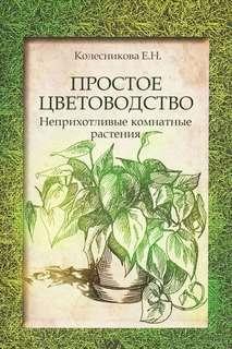 Колесникова Елена - Простое цветоводство: неприхотливые комнатные растения