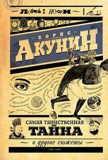 Акунин Борис - Любовь к истории 03. Самая таинственная тайна и другие сюжет ...
