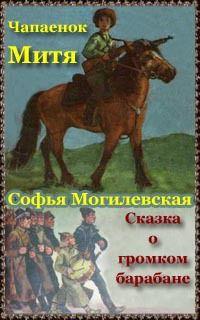 Могилевская Софья - Чапаенок Митя. Сказка о громком барабане