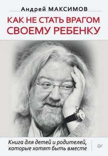 Максимов Андрей - Как не стать врагом своему ребёнку