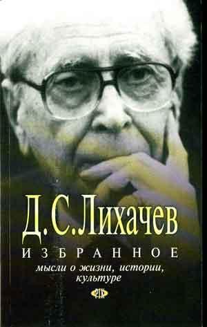 Лихачев Дмитрий - Избранное. Мысли о жизни, истории, культуре