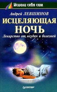 Левшинов Андрей - Исцеляющая ночь. Лекарство от неудач и болезней