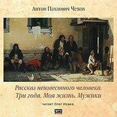 Чехов Антон - Рассказ неизвестного человека. Три года. Моя жизнь. Мужики