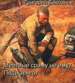 Бакланов Григорий - Мертвые сраму не имут. Пядь земли
