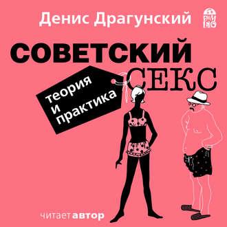 Драгунский Денис - Советский секс. Теория и практика