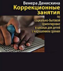 Денискина Венера - Коррекционные занятия по социально-бытовой ориентировке в школах для детей с нарушением зрени