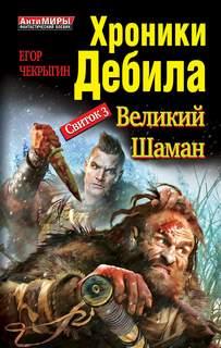 Чекрыгин Егор - Хроники Дебила 03. Великий Шаман