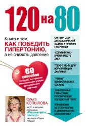Копылова Ольга - 120 на 80. Книга о том, как победить гипертонию, а не снижать давление