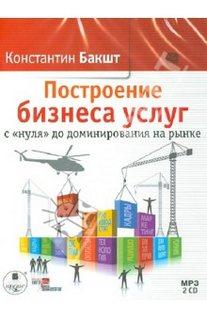 Бакшт Константин - Построение бизнеса услуг с нуля до доминирования на рынке