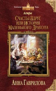 Гаврилова Анна - Астра 01. Счастье вдруг, или История маленького дракона