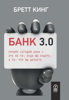 Кинг Бретт - Банк 3.0. Почему сегодня банк – это не то, куда вы ходите, а то, что вы делаете