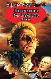 Курганов Ефим - Шпион его величества, или 1812 год. Том 2. Июль-Сентябрь. Москва