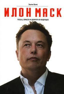 Вэнс Эшли - Илон Маск. Tesla, SpaceX и дорога в будущее