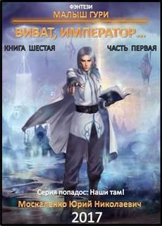 Москаленко Юрий - Малыш Гури 6.1. Виват, император… (Часть 1)