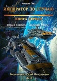 Москаленко Юрий - Далекие миры. Император по случаю. Книги 1-5.1