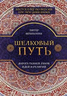Франкопан Питер – Шелковый путь. Дорога тканей, рабов, идей и религий