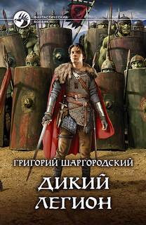 Шаргородский Григорий - Дикий легион 01. Дикий легион