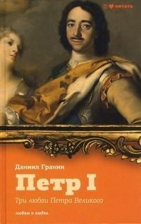 Гранин Даниил - Три любви Петра Великого