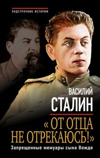 Сталин Василий - «От отца не отрекаюсь!» Запрещенные мемуары сына Вождя