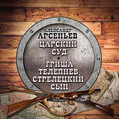Арсеньев Александр – Царский суд. Гриша Телепнев, стрелецкий сын