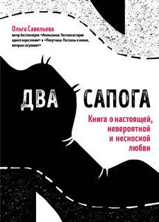 Савельева Ольга – Два сапога. Книга о настоящей, невероятной и несносной любви