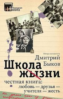 Быков Дмитрий - Школа жизни. Честная книга. Любовь - друзья - учителя - жесть
