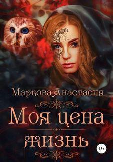 Маркова Анастасия - Моя цена – жизнь