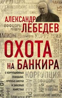 Лебедев Александр - Охота на банкира. О коррупционных скандалах, крупных аферах и заказных убийствах
