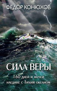 Конюхов Федор - Сила веры. 160 дней и ночей наедине с Тихим океаном