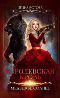 Котова Ирина - Королевская кровь 05. Медвежье солнце