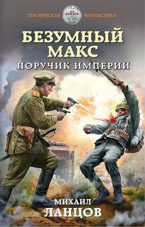Ланцов Михаил - Безумный Макс 01. Поручик Империи