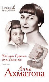 Ахматова Анна - Мой муж Гумилев, отец Гумилева