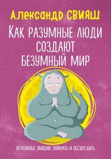 Свияш Александр - Как разумные люди создают безумный мир. Негативные эмоции. Поймать и обезвредить