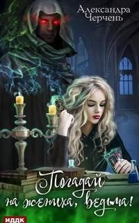Черчень Александра - Погадай на жениха, ведьма!