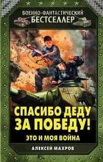 Махров Алексей - Это и Моя Война 01. Спасибо Деду за Победу!