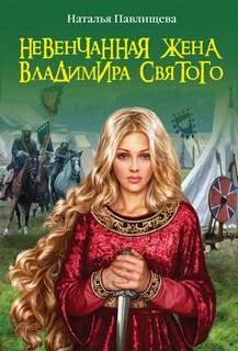 Павлищева Наталья - Невенчанная жена Владимира Святого