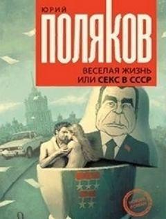 Поляков Юрий - Веселая жизнь, или Секс в СССР