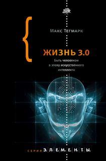 Тегмарк Макс - Жизнь 3.0. Быть человеком в эпоху искусственного интеллекта