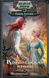 Котова Ирина - Королевская кровь 07. Огненный путь