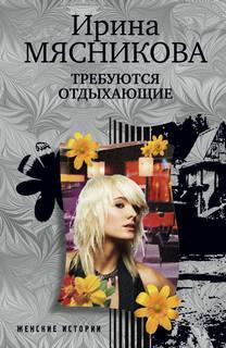 Мясникова Ирина - Женские истории 02. Требуются отдыхающие