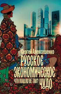Алексашенко Сергей - Русское экономическое чудо: что пошло не так?