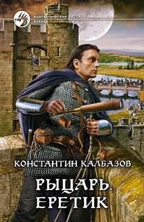 Калбазов Константин - Рыцарь 04. Еретик