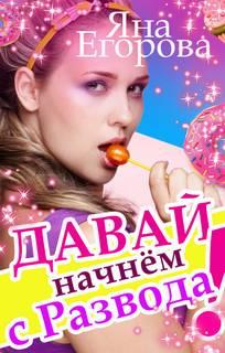 Егорова Яна – Любовь для девушек за… 06. Давай начнем с развода!